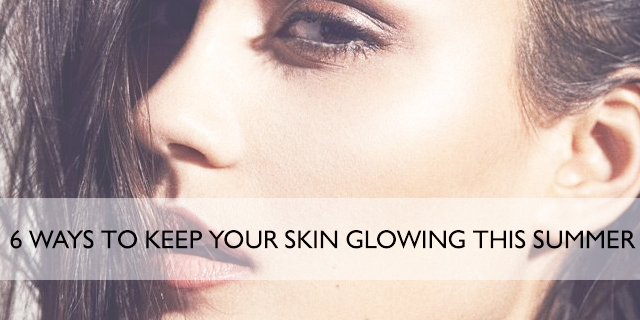 6 ways to keep your skin glowing this summer